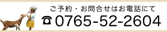ご予約・お問合せはお電話にて 0765-52-2604